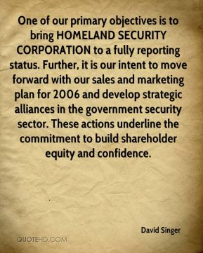 David Singer - One of our primary objectives is to bring HOMELAND SECURITY CORPORATION to a fully reporting status. Further, it is our intent to move forward with our sales and marketing plan for 2006 and develop strategic alliances in the government security sector. These actions underline the commitment to build shareholder equity and confidence.