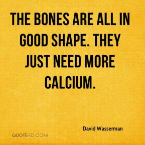 David Wasserman - The bones are all in good shape. They just need more calcium.