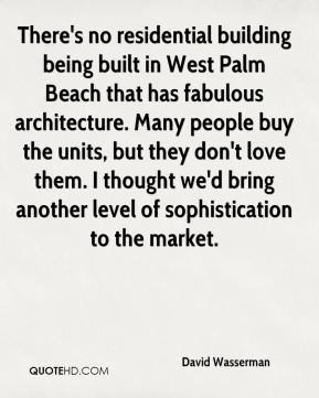 David Wasserman - There's no residential building being built in West Palm Beach that has fabulous architecture. Many people buy the units, but they don't love them. I thought we'd bring another level of sophistication to the market.