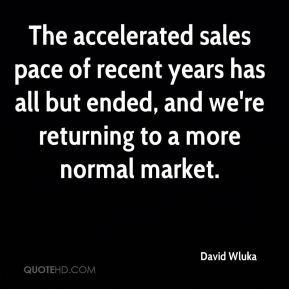 David Wluka - The accelerated sales pace of recent years has all but ended, and we're returning to a more normal market.