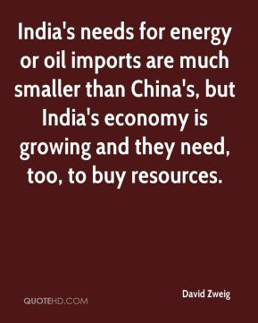 David Zweig - India's needs for energy or oil imports are much smaller than China's, but India's economy is growing and they need, too, to buy resources.