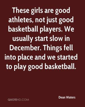 Dean Waters - These girls are good athletes, not just good basketball players. We usually start slow in December. Things fell into place and we started to play good basketball.