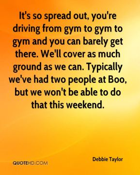 Debbie Taylor - It's so spread out, you're driving from gym to gym to gym and you can barely get there. We'll cover as much ground as we can. Typically we've had two people at Boo, but we won't be able to do that this weekend.