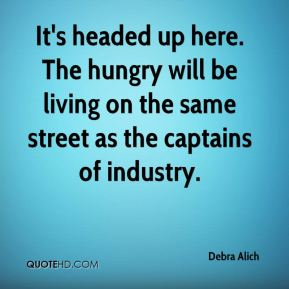 Debra Alich - It's headed up here. The hungry will be living on the same street as the captains of industry.
