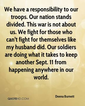 Deena Burnett - We have a responsibility to our troops. Our nation stands divided. This war is not about us. We fight for those who can't fight for themselves like my husband did. Our soldiers are doing what it takes to keep another Sept. 11 from happening anywhere in our world.