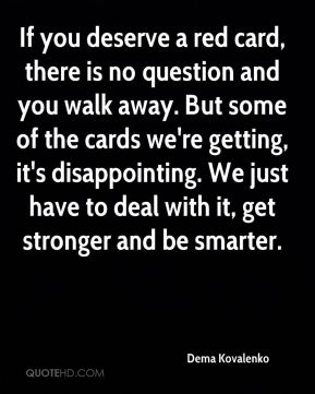 If you deserve a red card, there is no question and you walk away. But some of the cards we're getting, it's disappointing. We just have to deal with it, get stronger and be smarter.
