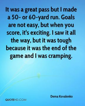 It was a great pass but I made a 50- or 60-yard run. Goals are not easy, but when you score, it's exciting. I saw it all the way, but it was tough because it was the end of the game and I was cramping.