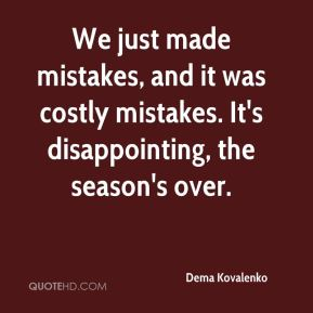 Dema Kovalenko - We just made mistakes, and it was costly mistakes. It's disappointing, the season's over.
