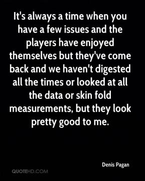 Denis Pagan - It's always a time when you have a few issues and the players have enjoyed themselves but they've come back and we haven't digested all the times or looked at all the data or skin fold measurements, but they look pretty good to me.