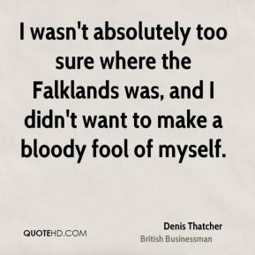Denis Thatcher - I wasn't absolutely too sure where the Falklands was, and I didn't want to make a bloody fool of myself.