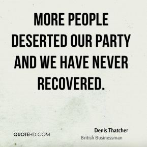 Denis Thatcher - More people deserted our party and we have never recovered.