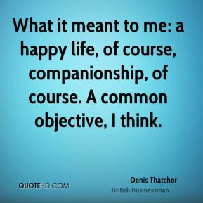 Denis Thatcher - What it meant to me: a happy life, of course, companionship, of course. A common objective, I think.