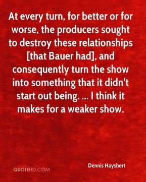 Dennis Haysbert - At every turn, for better or for worse, the producers sought to destroy these relationships [that Bauer had], and consequently turn the show into something that it didn't start out being. ... I think it makes for a weaker show.