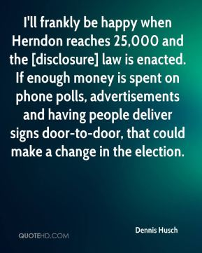 Dennis Husch - I'll frankly be happy when Herndon reaches 25,000 and the [disclosure] law is enacted. If enough money is spent on phone polls, advertisements and having people deliver signs door-to-door, that could make a change in the election.