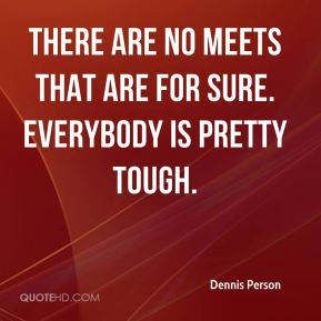Dennis Person - There are no meets that are for sure. Everybody is pretty tough.