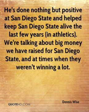 Dennis Wise - He's done nothing but positive at San Diego State and helped keep San Diego State alive the last few years (in athletics). We're talking about big money we have raised for San Diego State, and at times when they weren't winning a lot.