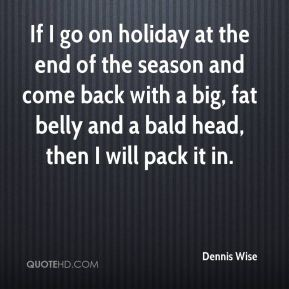 Dennis Wise - If I go on holiday at the end of the season and come back with a big, fat belly and a bald head, then I will pack it in.