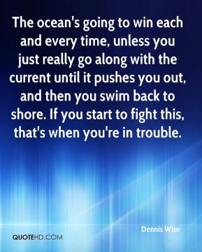 Dennis Wise - The ocean's going to win each and every time, unless you just really go along with the current until it pushes you out, and then you swim back to shore. If you start to fight this, that's when you're in trouble.