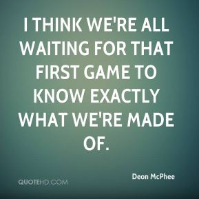Deon McPhee - I think we're all waiting for that first game to know exactly what we're made of.