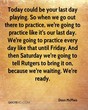 Deon McPhee - Today could be your last day playing. So when we go out there to practice, we're going to practice like it's our last day. We're going to practice every day like that until Friday. And then Saturday we're going to tell Rutgers to bring it on, because we're waiting. We're ready.