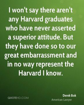 Derek Bok - I won't say there aren't any Harvard graduates who have never asserted a superior attitude. But they have done so to our great embarrassment and in no way represent the Harvard I know.