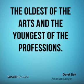 Derek Bok - The oldest of the arts and the youngest of the professions.