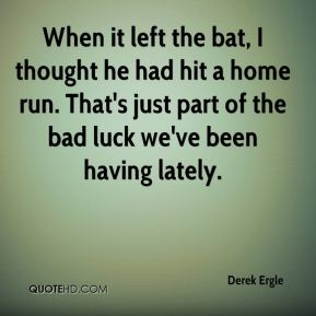 Derek Ergle - When it left the bat, I thought he had hit a home run. That's just part of the bad luck we've been having lately.