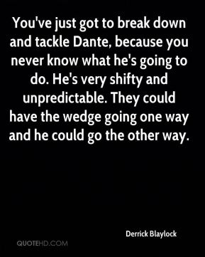Derrick Blaylock - You've just got to break down and tackle Dante, because you never know what he's going to do. He's very shifty and unpredictable. They could have the wedge going one way and he could go the other way.