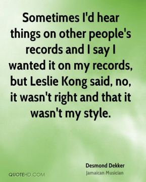 Desmond Dekker - Sometimes I'd hear things on other people's records and I say I wanted it on my records, but Leslie Kong said, no, it wasn't right and that it wasn't my style.