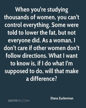 Diana Zuckerman - When you're studying thousands of women, you can't control everything. Some were told to lower the fat, but not everyone did. As a woman, I don't care if other women don't follow directions. What I want to know is, if I do what I'm supposed to do, will that make a difference?