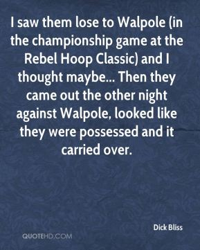 Dick Bliss - I saw them lose to Walpole (in the championship game at the Rebel Hoop Classic) and I thought maybe... Then they came out the other night against Walpole, looked like they were possessed and it carried over.