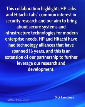 Dick Lampman - This collaboration highlights HP Labs and Hitachi Labs' common interest in security research and our aim to bring about secure systems and infrastructure technologies for modern enterprise needs. HP and Hitachi have had technology alliances that have spanned 16 years, and this is an extension of our partnership to further leverage our research and development.