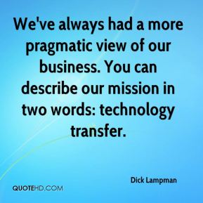 Dick Lampman - We've always had a more pragmatic view of our business. You can describe our mission in two words: technology transfer.