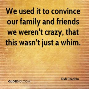 Didi Chadran - We used it to convince our family and friends we weren't crazy, that this wasn't just a whim.
