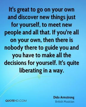Dido Armstrong - It's great to go on your own and discover new things just for yourself, to meet new people and all that. If you're all on your own, then there is nobody there to guide you and you have to make all the decisions for yourself. It's quite liberating in a way.