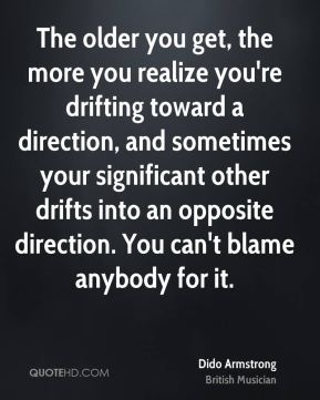 Dido Armstrong - The older you get, the more you realize you're drifting toward a direction, and sometimes your significant other drifts into an opposite direction. You can't blame anybody for it.
