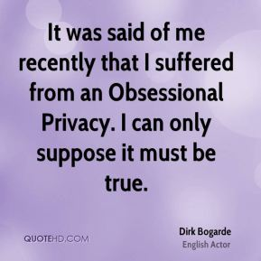 Dirk Bogarde - It was said of me recently that I suffered from an Obsessional Privacy. I can only suppose it must be true.
