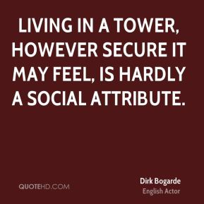 Dirk Bogarde - Living in a tower, however secure it may feel, is hardly a social attribute.