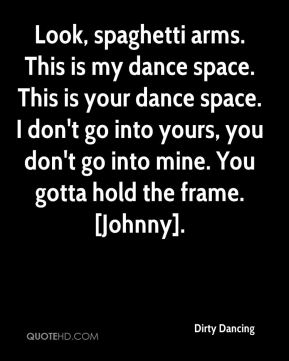Look, spaghetti arms. This is my dance space. This is your dance space. I don't go into yours, you don't go into mine. You gotta hold the frame. [Johnny].