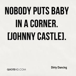 Nobody puts Baby in a corner. [Johnny Castle].