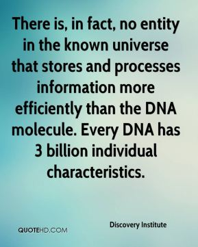 Discovery Institute - There is, in fact, no entity in the known universe that stores and processes information more efficiently than the DNA molecule. Every DNA has 3 billion individual characteristics.