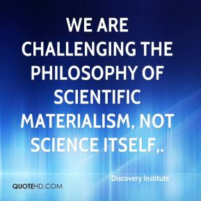 Discovery Institute - We are challenging the philosophy of scientific materialism, not science itself.