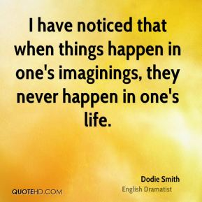 I have noticed that when things happen in one's imaginings, they never happen in one's life.