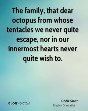 Dodie Smith - The family, that dear octopus from whose tentacles we never quite escape, nor in our innermost hearts never quite wish to.
