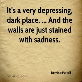 Dominic Purcell - It's a very depressing, dark place, ... And the walls are just stained with sadness.