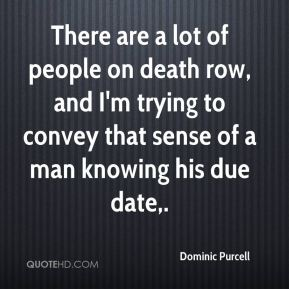 Dominic Purcell - There are a lot of people on death row, and I'm trying to convey that sense of a man knowing his due date.