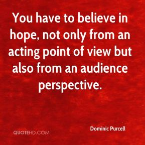 Dominic Purcell - You have to believe in hope, not only from an acting point of view but also from an audience perspective.