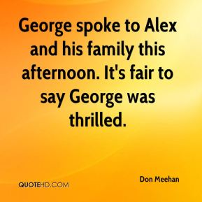 Don Meehan - George spoke to Alex and his family this afternoon. It's fair to say George was thrilled.
