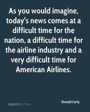 As you would imagine, today's news comes at a difficult time for the nation, a difficult time for the airline industry and a very difficult time for American Airlines.