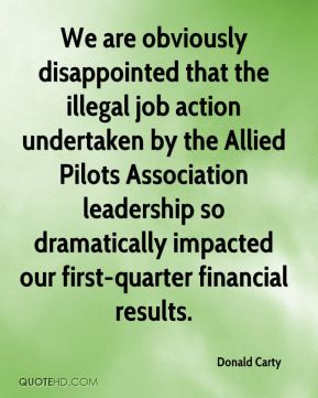 We are obviously disappointed that the illegal job action undertaken by the Allied Pilots Association leadership so dramatically impacted our first-quarter financial results.
